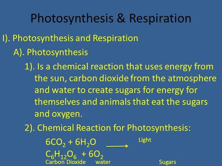 Photosynthesis & Respiration I). Photosynthesis and Respiration A). Photosynthesis 1). Is a chemical reaction that uses energy from the sun, carbon dioxide.