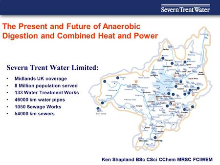 Severn Trent Water Limited: Midlands UK coverage 8 Million population served 133 Water Treatment Works 46000 km water pipes 1050 Sewage Works 54000 km.
