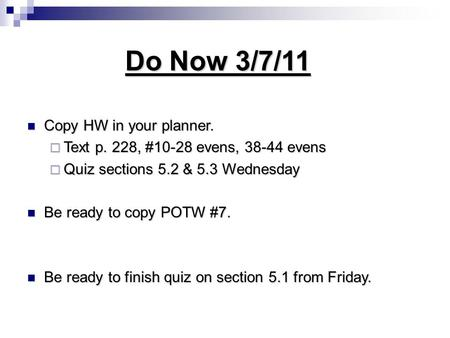 Do Now 3/7/11 Copy HW in your planner. Copy HW in your planner.  Text p. 228, #10-28 evens, 38-44 evens  Quiz sections 5.2 & 5.3 Wednesday Be ready to.