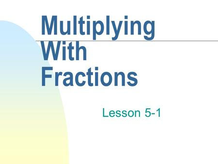 Multiplying With Fractions Lesson 5-1. Just Follow These Easy Steps! n Multiply the numerators and write down the answer as your new numerator. n Multiply.