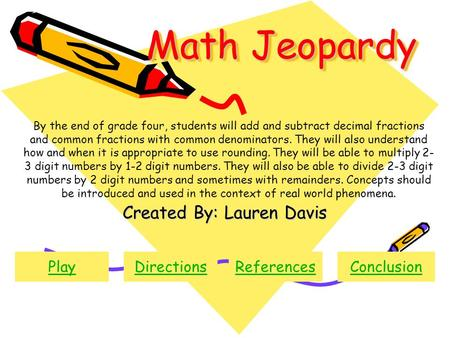 Math Jeopardy Created By: Lauren Davis PlayDirectionsReferencesConclusion By the end of grade four, students will add and subtract decimal fractions and.