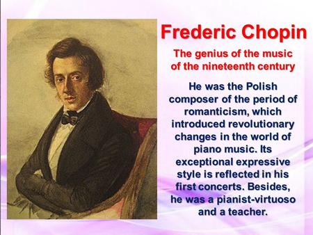 Frederic Chopin The genius of the music of the nineteenth century He was the Polish composer of the period of romanticism, which introduced revolutionary.