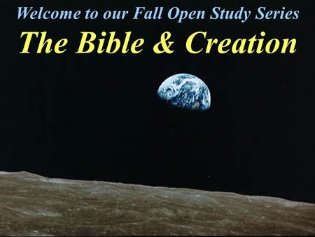 Welcome to our Fall Open Study Series The Bible & Creation.
