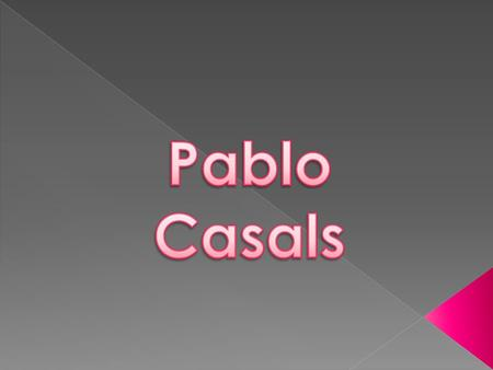 Pablo Casals He played the piano, violin, and organ.