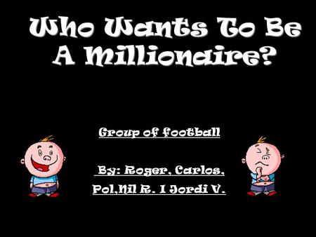 Who Wants To Be A Millionaire? Group of football By: Roger, Carlos, Pol,Nil R. I Jordi V.