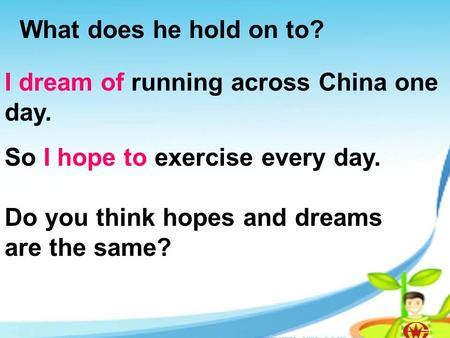 What does he hold on to? I dream of running across China one day. So I hope to exercise every day. Do you think hopes and dreams are the same?