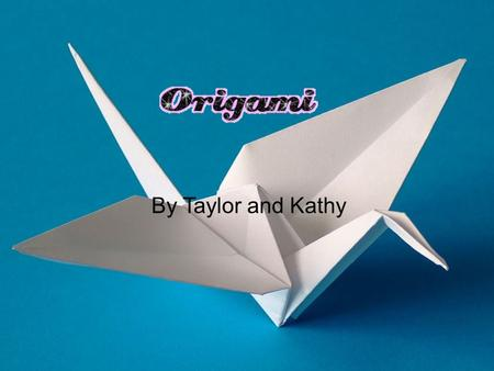 By Taylor and Kathy Introduction o Origami is where a single square peace of paper is used to make animals such as a Butterfly or a bird. o The best.