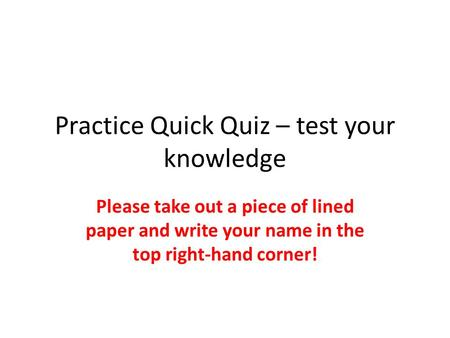 Practice Quick Quiz – test your knowledge Please take out a piece of lined paper and write your name in the top right-hand corner!