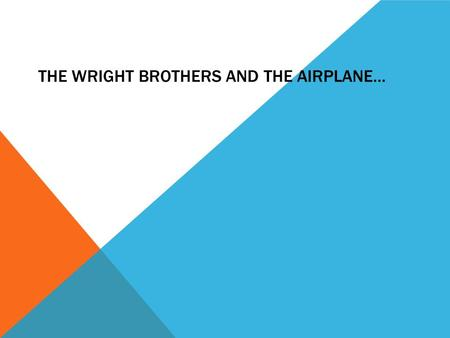 THE WRIGHT BROTHERS AND THE AIRPLANE…. 1.The airplane FLYS AND GLIDES 2.It glides and runs by engine 3. It goes very fast. it has 2 wings There is windows.