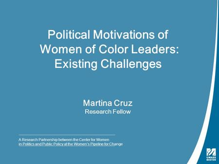Martina Cruz Research Fellow A Research Partnership between the Center for Women in Politics and Public Policy at the Women's Pipeline for Change Political.