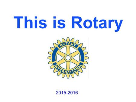 This is Rotary 2015-2016. Rotary is an International Organization There are 529 districts in over 160 countries throughout the world. Membership is over.