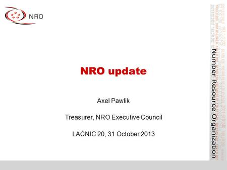 NRO update Axel Pawlik Treasurer, NRO Executive Council LACNIC 20, 31 October 2013.