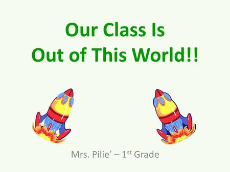 Our Class Is Out of This World!! Mrs. Pilie' – 1 st Grade.
