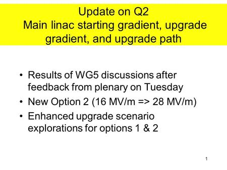 1 Update on Q2 Main linac starting gradient, upgrade gradient, and upgrade path Results of WG5 discussions after feedback from plenary on Tuesday New Option.