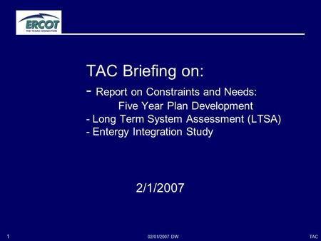 TAC02/01/2007 DW 1 TAC Briefing on: - Report on Constraints and Needs: Five Year Plan Development - Long Term System Assessment (LTSA) - Entergy Integration.