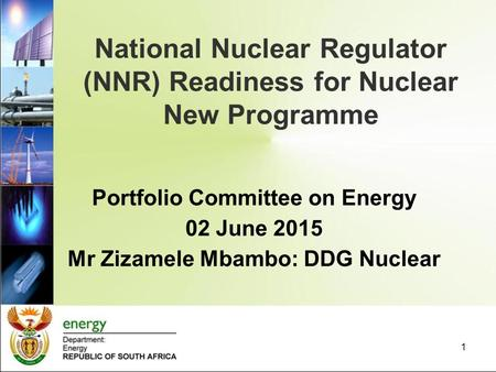 National Nuclear Regulator (NNR) Readiness for Nuclear New Programme 1 Portfolio Committee on Energy 02 June 2015 Mr Zizamele Mbambo: DDG Nuclear.