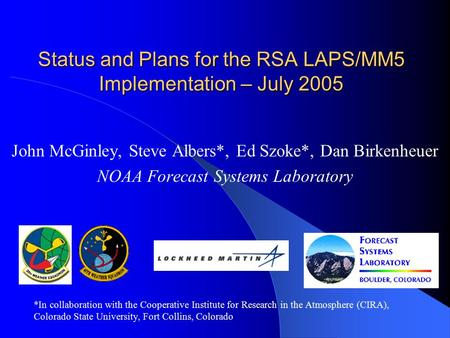 Status and Plans for the RSA LAPS/MM5 Implementation – July 2005 John McGinley, Steve Albers*, Ed Szoke*, Dan Birkenheuer NOAA Forecast Systems Laboratory.