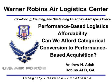 Performance-Based Logistics Affordability: Can We Afford Categorical Conversion to Performance- Based Acquisition? Warner Robins Air Logistics Center Andrew.