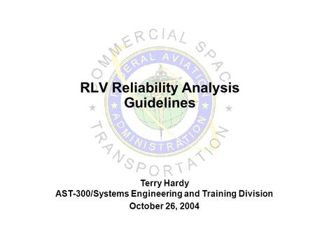 RLV Reliability Analysis Guidelines Terry Hardy AST-300/Systems Engineering and Training Division October 26, 2004.