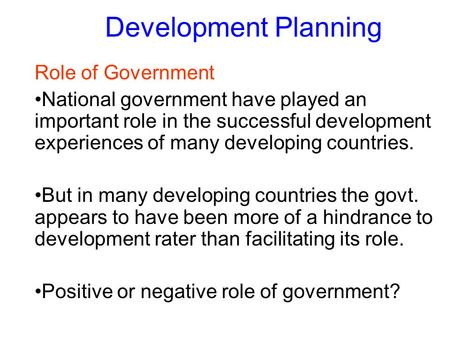Development Planning Role of Government National government have played an important role in the successful development experiences of many developing.