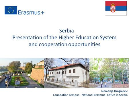 "Presentation of the Higher Education System and cooperation opportunities "" Nemanja Dragicevic Foundation Tempus - National Erasmus+ Office in Serbia Serbia."