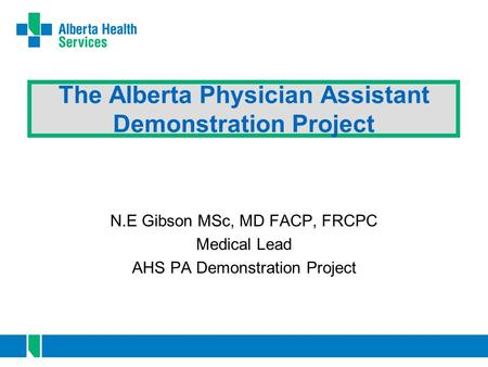 The Alberta Physician Assistant Demonstration Project N.E Gibson MSc, MD FACP, FRCPC Medical Lead AHS PA Demonstration Project.