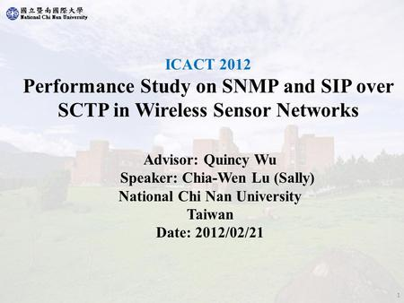 ICACT 2012 Performance Study on SNMP and SIP over SCTP in Wireless Sensor Networks Advisor: Quincy Wu Speaker: Chia-Wen Lu (Sally) National Chi Nan University.