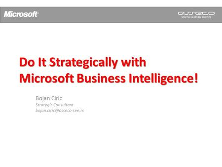 Do It Strategically with Microsoft Business Intelligence! Bojan Ciric Strategic Consultant