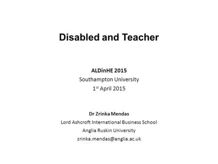 Disabled and Teacher ALDinHE 2015 Southampton University 1 st April 2015 Dr Zrinka Mendas Lord Ashcroft International Business School Anglia Ruskin University.