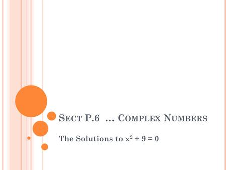 S ECT P.6 … C OMPLEX N UMBERS The Solutions to x 2 + 9 = 0.