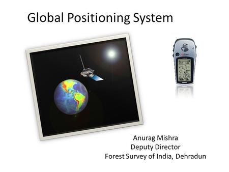 Global Positioning System Anurag Mishra Deputy Director Forest Survey <strong>of</strong> <strong>India</strong>, Dehradun.