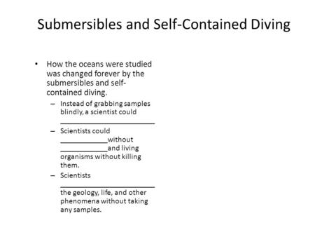 Submersibles and Self-Contained Diving How the oceans were studied was changed forever by the submersibles and self- contained diving. – Instead of grabbing.