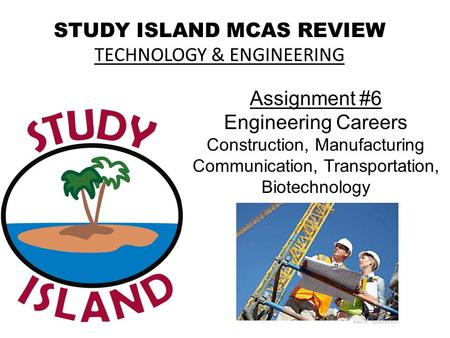 STUDY ISLAND MCAS REVIEW TECHNOLOGY & ENGINEERING Assignment #6 Engineering Careers Construction, Manufacturing Communication, Transportation, Biotechnology.
