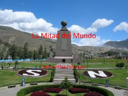 "La Mitad del Mundo Samantha Johnson La Mitad del Mundo translates to ""half the world"" or ""the equator"""