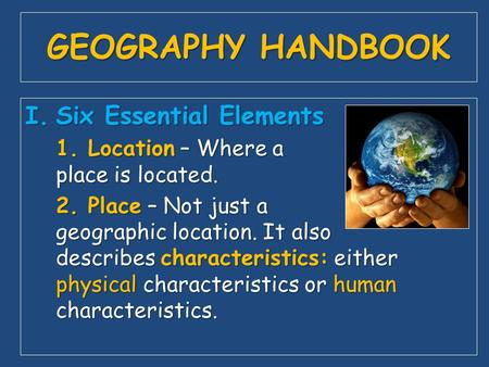 GEOGRAPHY HANDBOOK I.Six Essential Elements 1. Location – Where a place is located. 2. Place – Not just a geographic location. It also describes characteristics: