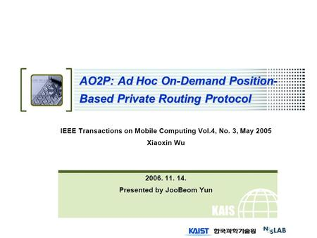 KAIS T AO2P: Ad Hoc On-Demand Position- Based Private Routing Protocol IEEE Transactions on Mobile Computing Vol.4, No. 3, May 2005 Xiaoxin Wu 2006. 11.