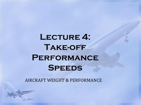 Lecture 4: Take-off Performance Speeds AIRCRAFT WEIGHT & PERFORMANCE.