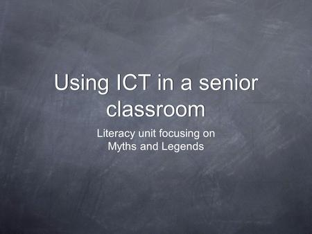 Using ICT in a senior classroom Using ICT in a senior classroom Literacy unit focusing on Myths and Legends.