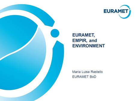 EURAMET, EMPIR, and ENVIRONMENT Maria Luisa Rastello EURAMET BoD.