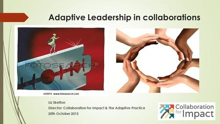 Adaptive Leadership in collaborations Liz Skelton Director: Collaboration for Impact & The Adaptive Practice 20th October 2015.