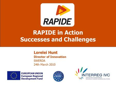 Lorelei Hunt Director of Innovation SWERDA 24th March 2010 RAPIDE in Action Successes and Challenges EUROPEAN UNION European Regional Development Fund.