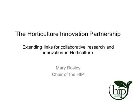 The Horticulture Innovation Partnership Extending links for collaborative research and innovation in Horticulture Mary Bosley Chair of the HIP.