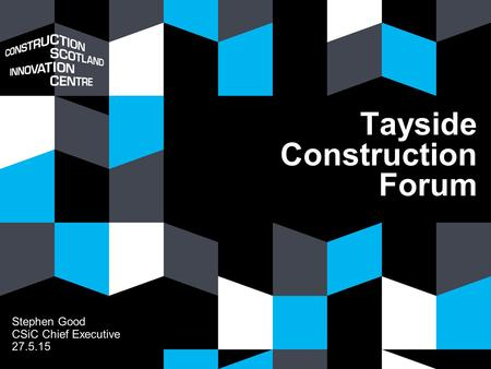 Tayside Construction Forum Stephen Good CSiC Chief Executive 27.5.15.