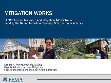 FEMA's Federal Insurance and Mitigation Administration -- Leading the Nation to Build a Stronger, Smarter, Safer America MITIGATION WORKS Sandra K. Knight,