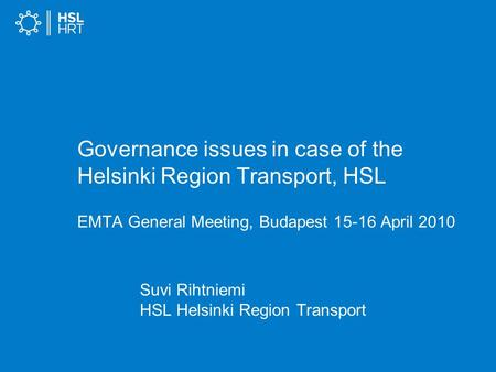 Governance issues in case of the Helsinki Region Transport, HSL EMTA General Meeting, Budapest 15-16 April 2010 Suvi Rihtniemi HSL Helsinki Region Transport.