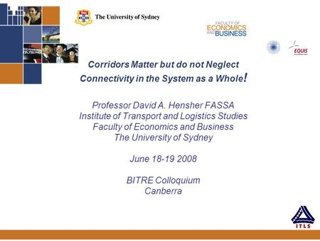 Corridors Matter but do not Neglect Connectivity in the System as a Whole ! Professor David A. Hensher FASSA Institute of Transport and Logistics Studies.