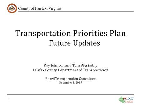 County of Fairfax, Virginia Transportation Priorities Plan Future Updates 1 Ray Johnson and Tom Biesiadny Fairfax County Department of Transportation Board.