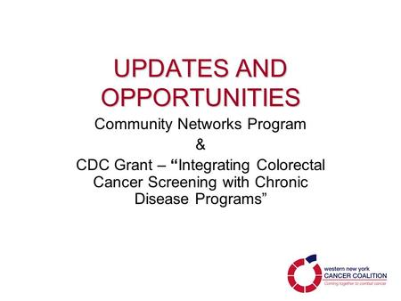 "UPDATES AND OPPORTUNITIES Community Networks Program & CDC Grant – ""Integrating Colorectal Cancer Screening with Chronic Disease Programs"""