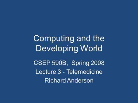 Computing and the Developing World CSEP 590B, Spring 2008 Lecture 3 - Telemedicine Richard Anderson.