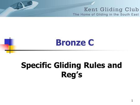 1 Bronze C Specific Gliding Rules and Reg's. 2 Rules and Regs The minimum age to fly solo in a glider is 16 years.